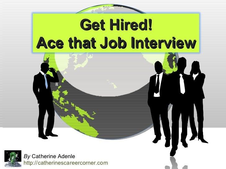By  Catherine Adenle http://catherinescareercorner.com Get Hired! Ace that Job Interview