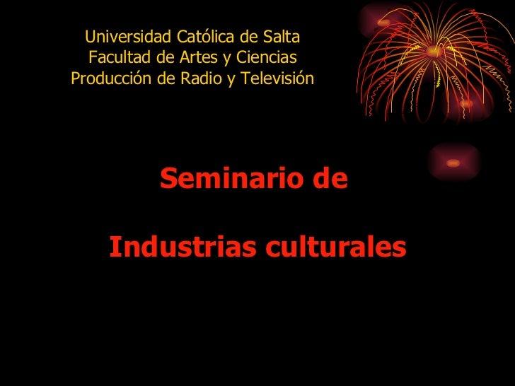 Seminario de  Industrias culturales Universidad Católica de Salta Facultad de Artes y Ciencias Producción de Radio y Telev...