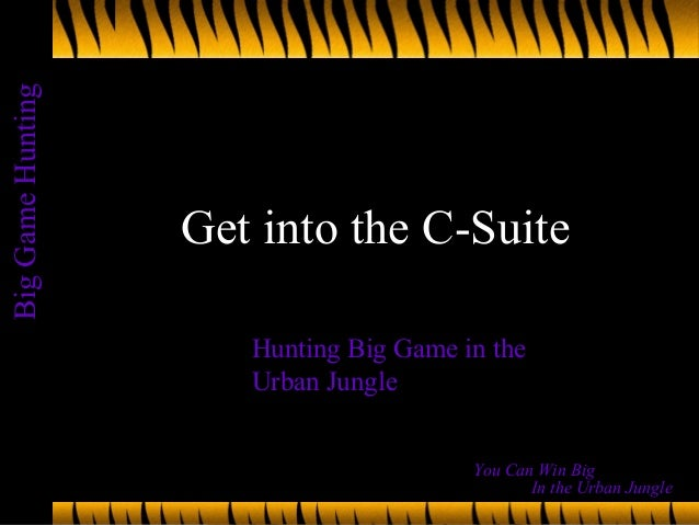 BigGameHunting In the Urban Jungle You Can Win Big Get into the C-Suite Hunting Big Game in the Urban Jungle