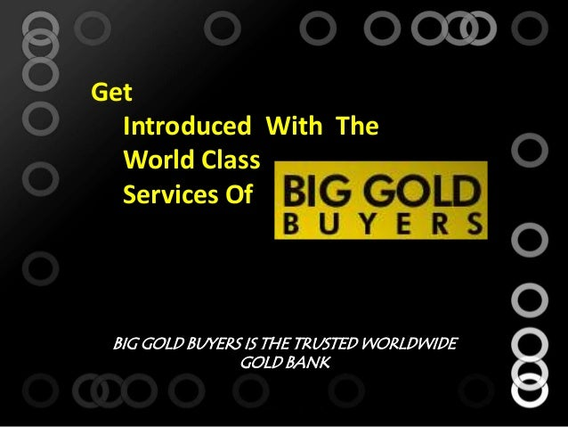 GetIntroduced With TheWorld ClassServices OfBIG GOLD BUYERS IS THE TRUSTED WORLDWIDEGOLD BANK