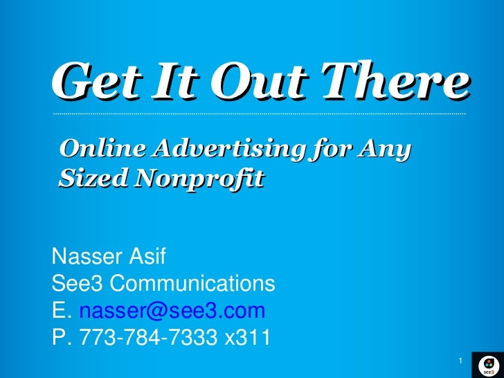 Get It Out ThereOnline Advertising for AnySized NonprofitNasser AsifSee3 CommunicationsE. nasser@see3.comP. 773-784-7333 x...