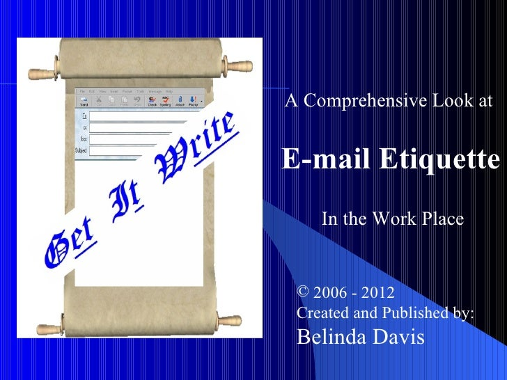 A Comprehensive Look atE-mail Etiquette    In the Work Place © 2006 - 2012 Created and Published by: Belinda Davis