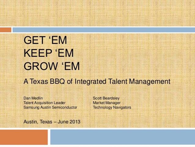 "GET ""EM KEEP ""EM GROW ""EM A Texas BBQ of Integrated Talent Management Dan Medlin Talent Acquisition Leader Samsung Austin ..."