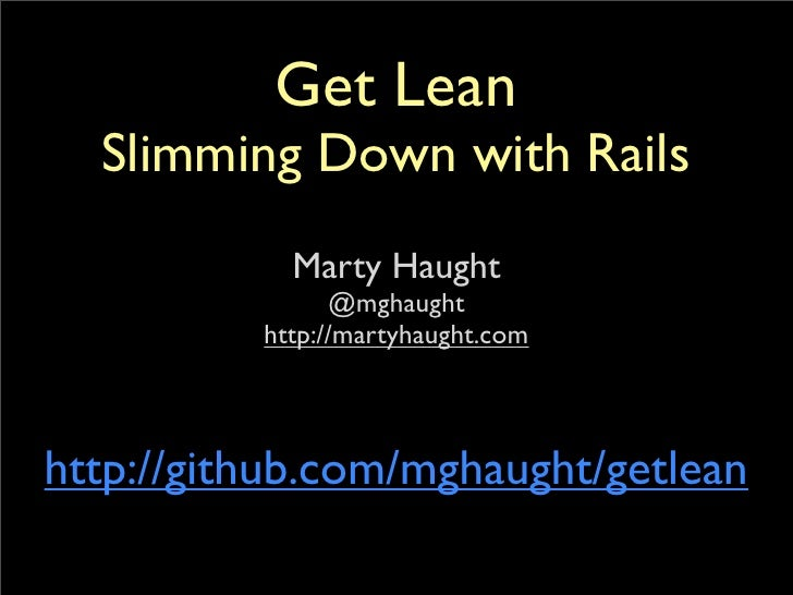 Get Lean   Slimming Down with Rails             Marty Haught                 @mghaught           http://martyhaught.com   ...