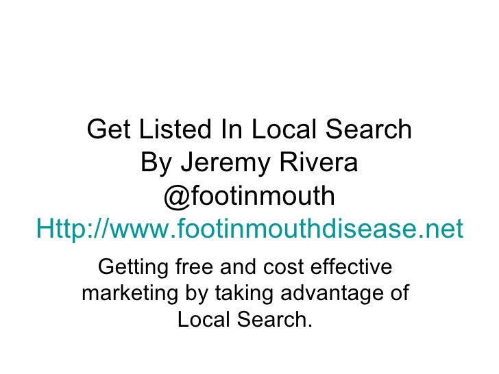 Get Listed In Local Search By Jeremy Rivera @footinmouth Http:// www.footinmouthdisease.net Getting free and cost effectiv...