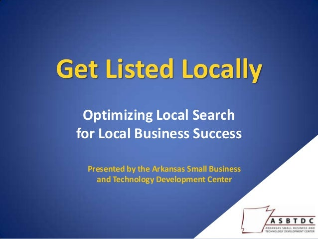 Get Listed Locally  Optimizing Local Search for Local Business Success  Presented by the Arkansas Small Business    and Te...