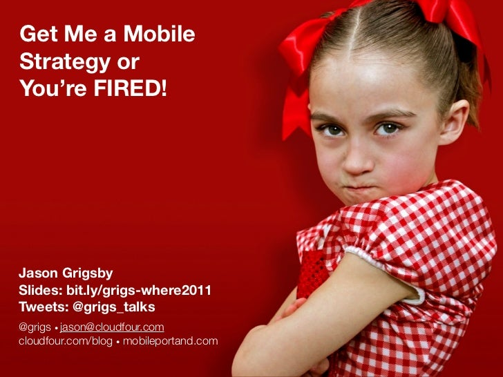 Get Me a MobileStrategy orYou're FIRED!Jason GrigsbySlides: bit.ly/grigs-where2011Tweets: @grigs_talks@grigs • jason@cloud...