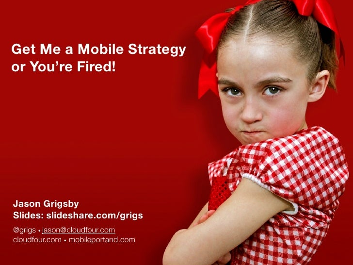 Get Me a Mobile Strategy or You're Fired!     Jason Grigsby Slides: slideshare.com/grigs @grigs • jason@cloudfour.com clou...
