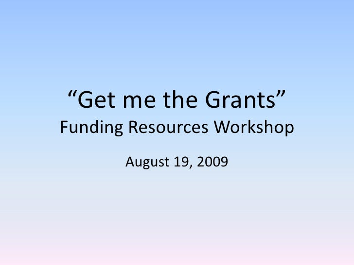 """""""Get me the Grants""""Funding Resources Workshop<br />August 19, 2009<br />"""