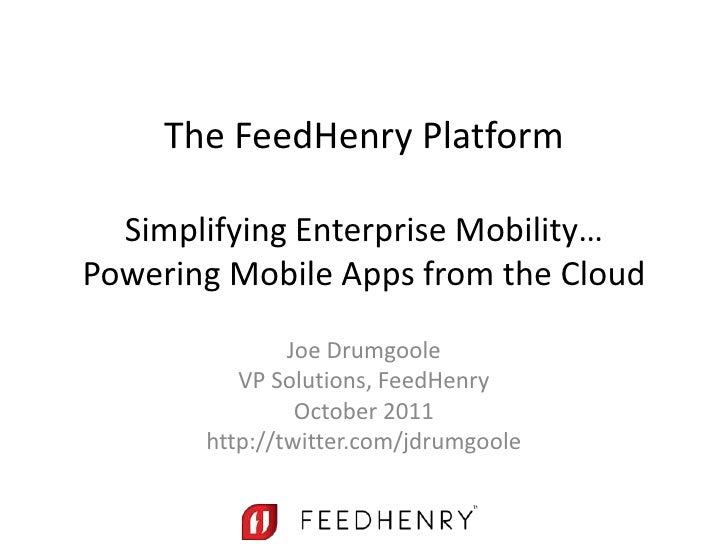 The FeedHenry Platform  Simplifying Enterprise Mobility…Powering Mobile Apps from the Cloud               Joe Drumgoole   ...