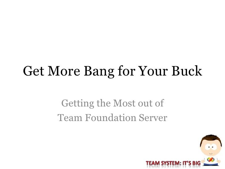 Get More Bang for Your Buck        Getting the Most out of      Team Foundation Server