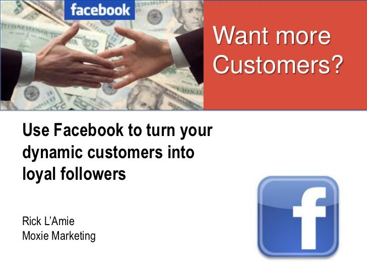 Want more                        Customers?Use Facebook to turn yourdynamic customers intoloyal followersRick L'AmieMoxie ...