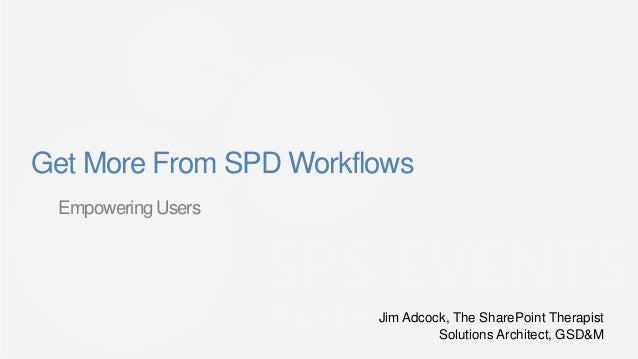 Get More From SPD Workflows Empowering Users                        Jim Adcock, The SharePoint Therapist                  ...