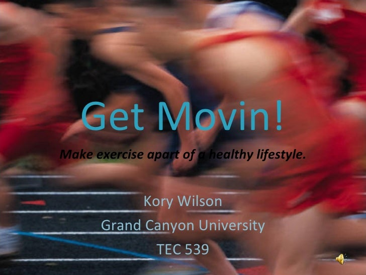 Get Movin! Make exercise apart of a healthy lifestyle. Kory Wilson Grand Canyon University TEC 539