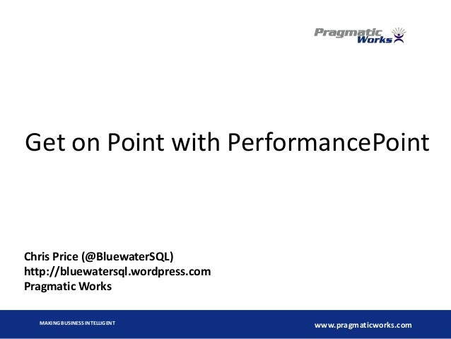 MAKING BUSINESS INTELLIGENT www.pragmaticworks.com Get on Point with PerformancePoint Chris Price (@BluewaterSQL) http://b...