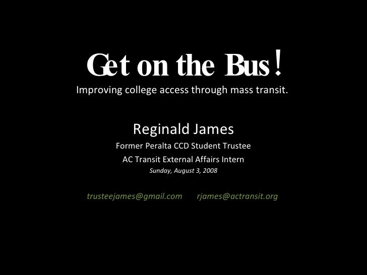 Get on the Bus! Improving college access through mass transit.  Reginald James Former Peralta CCD Student Trustee AC Trans...