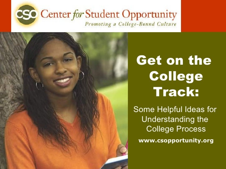 Get on the  College Track: Some Helpful Ideas for  Understanding the  College Process www.csopportunity.org