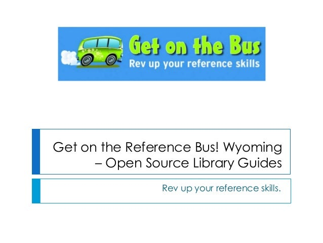 Get on the Reference Bus! Wyoming – Open Source Library Guides Rev up your reference skills.