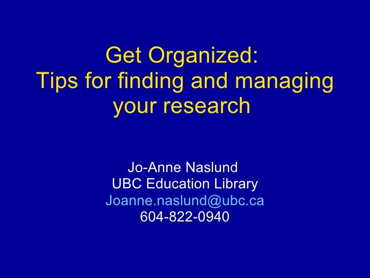 Get Organized:  Tips for finding and managing your research   Jo-Anne Naslund  UBC Education Library [email_address] 604-8...