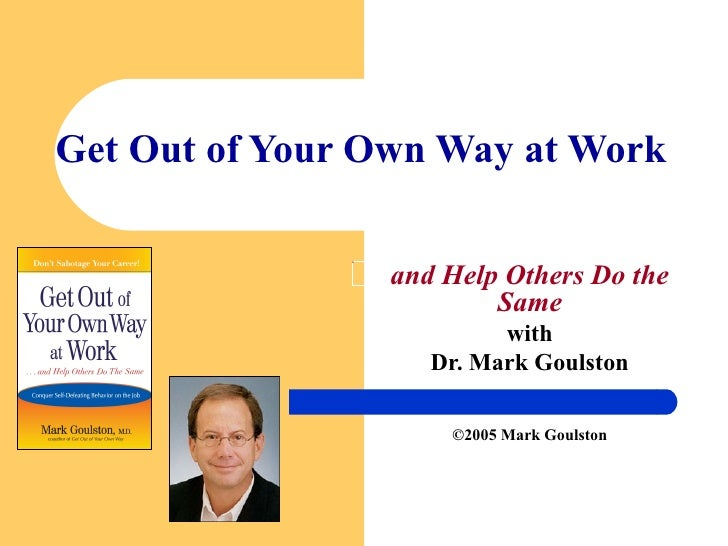 Get Out of Your Own Way at Work and Help Others Do the Same with Dr. Mark Goulston ©2005 Mark Goulston