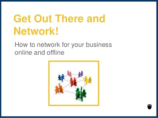 Get out there and network online and offline 2014