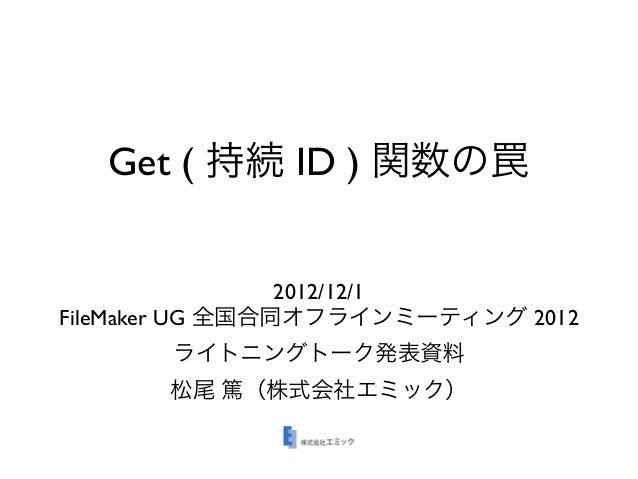 Get ( 持続 ID ) 関数の罠                 2012/12/1FileMaker UG 全国合同オフラインミーティング 2012       ライトニングトーク発表資料       松尾 篤(株式会社エミック)