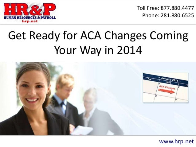 Toll Free: 877.880.4477 Phone: 281.880.6525 www.hrp.net Get Ready for ACA Changes Coming Your Way in 2014