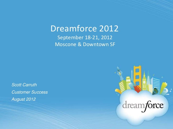 Dreamforce 2012                    September 18-21, 2012                   Moscone & Downtown SFScott CarruthCustomer Succ...