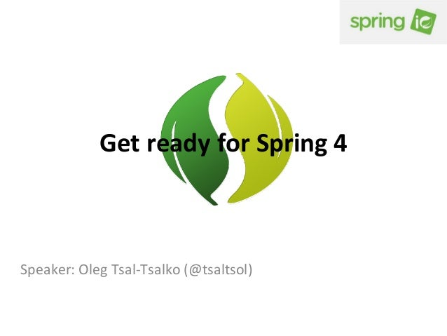 Get	   ready	   for	   Spring	   4	     Speaker:	   Oleg	   Tsal-­‐Tsalko	   (@tsaltsol)