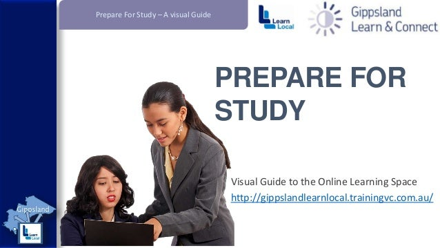 Prepare For Study – A visual Guide  PREPARE FOR STUDY Visual Guide to the Online Learning Space http://gippslandlearnlocal...