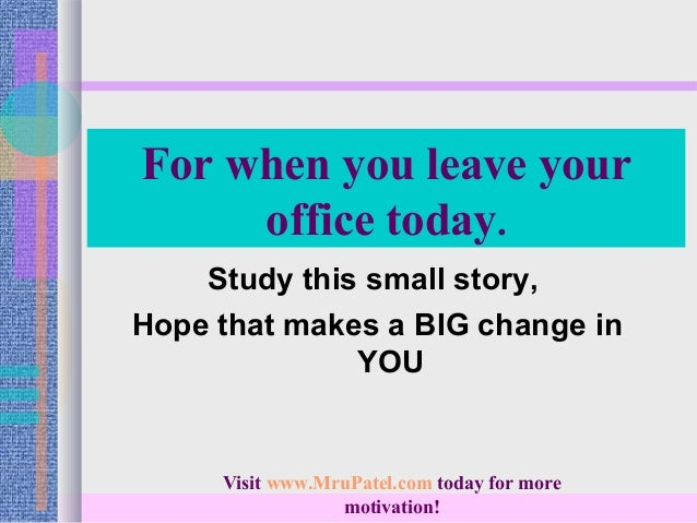 For when you leave your     office today.    Study this small story,Hope that makes a BIG change in              YOU     V...