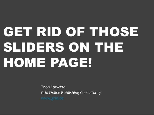 GET RID OF THOSESLIDERS ON THEHOME PAGE!    Toon Lowette    Grid Online Publishing Consultancy    www.grid.be