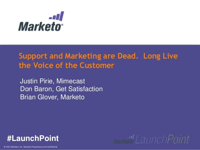 © 2012 Marketo, Inc. Marketo Proprietary and ConfidentialSupport and Marketing are Dead. Long Livethe Voice of the Custome...