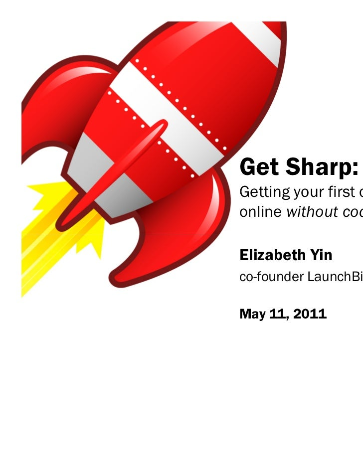 Get Sharp:Getting your first customersonline without codingElizabeth Yinco-founder LaunchBitMay 11, 2011