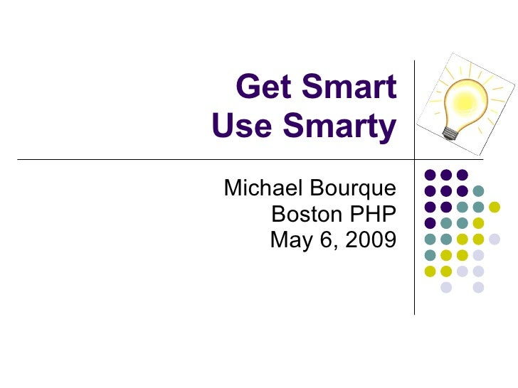 Get Smart Use Smarty Michael Bourque Boston PHP May 6, 2009