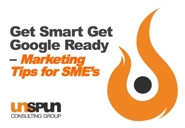 Get smart with google   the unspun way! Marketing Tips for SME's
