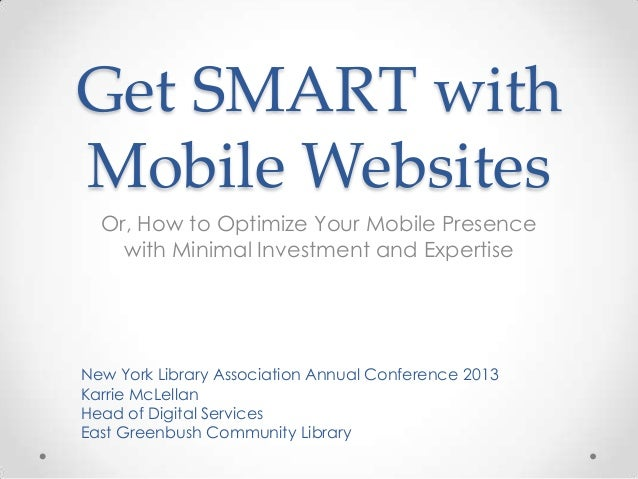 Get SMART with Mobile Websites Or, How to Optimize Your Mobile Presence with Minimal Investment and Expertise New York Lib...