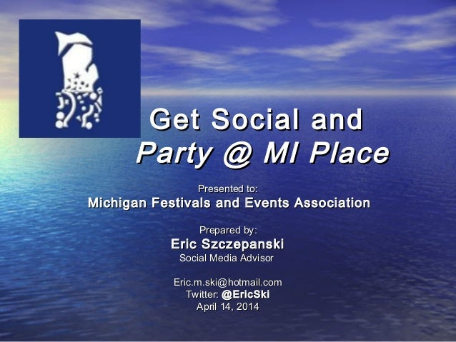 Get Social andGet Social and Party @ MI PlaceParty @ MI Place Presented to:Presented to: Michigan Festivals and Events Ass...