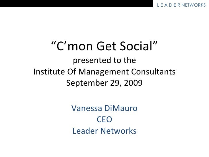 """ C'mon Get Social"" presented to the Institute Of Management Consultants September 29, 2009 Vanessa DiMauro CEO Leader Net..."