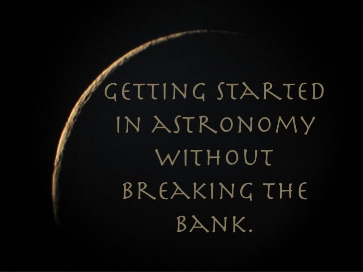 Getting started in astronomy    without  breaking the     bank.