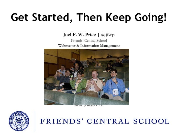 Get Started, Then Keep Going! Joel F. W. Price |  @jfwp Friends' Central School Webmaster & Information Management Photo b...