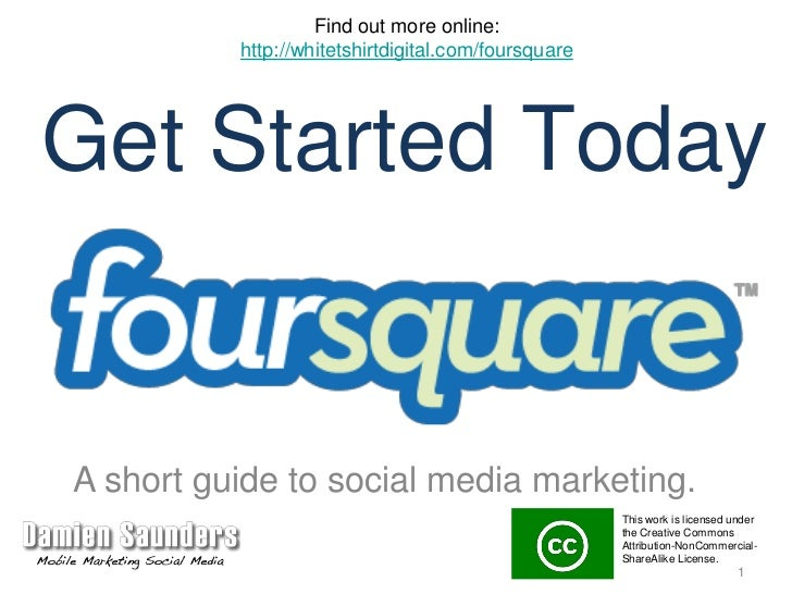 Find out more online:<br />http://whitetshirtdigital.com/foursquare<br />Get Started Today<br />A short guide to social me...