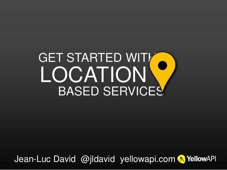 GET STARTED WITH     LOCATION          BASED SERVICESJean-Luc David @jldavid yellowapi.com