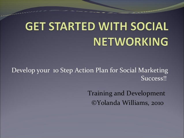 Develop your 10 Step Action Plan for Social MarketingSuccess!!Training and Development©Yolanda Williams, 2010