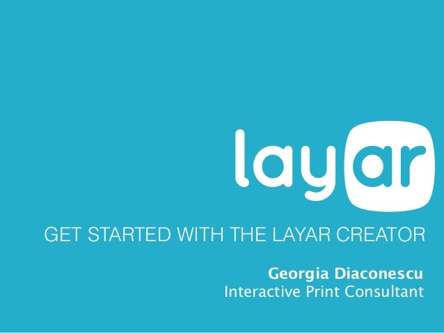 GET STARTED WITH THE LAYAR CREATOR Georgia Diaconescu Interactive Print Consultant