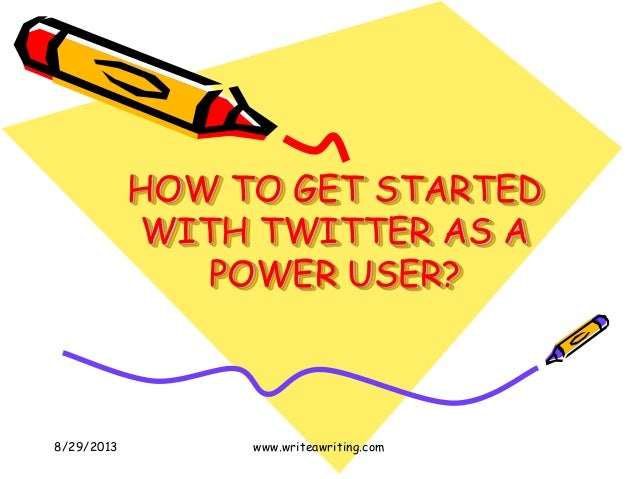 HOW TO GET STARTED WITH TWITTER AS A POWER USER? 8/29/2013 www.writeawriting.com