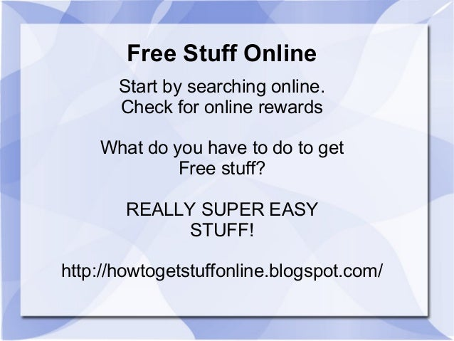 Free Stuff Online Start by searching online. Check for online rewards What do you have to do to get Free stuff? REALLY SUP...