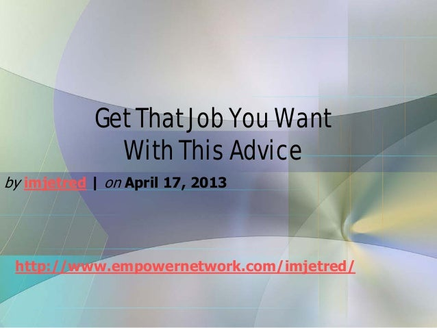 Get That Job You WantWith This Adviceby imjetred   on April 17, 2013http://www.empowernetwork.com/imjetred/