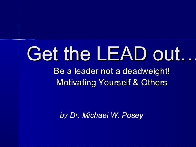 Get the LEAD out…  Be a leader not a deadweight!  Motivating Yourself & Others   by Dr. Michael W. Posey