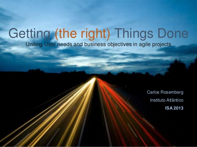 Getting (the right) Things Done Uniting User needs and business objectives in agile projects  Carlos Rosemberg Instituto A...
